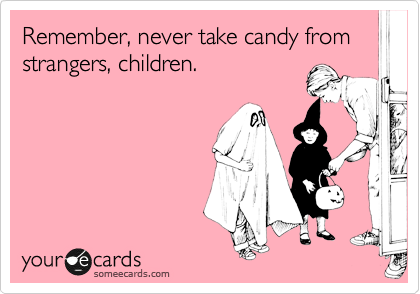 Remember, never take candy from strangers, children.