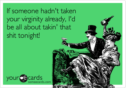 If someone hadn't taken your virginity already, I'd be all about takin' that shit tonight!