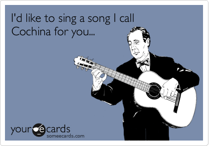 I'd like to sing a song I call Cochina for you...