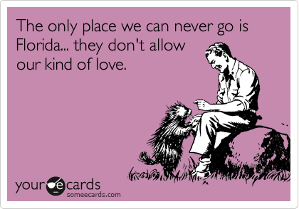 The only place we can never go is Florida... they don't allow our kind of love.