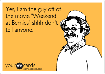 """Yes, I am the guy off of  the movie """"Weekend at Bernies"""" shhh don't tell anyone."""
