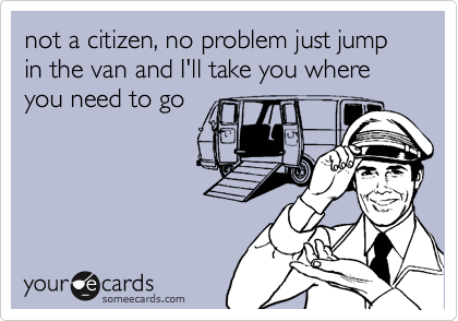 not a citizen, no problem just jump in the van and I'll take you where you need to go