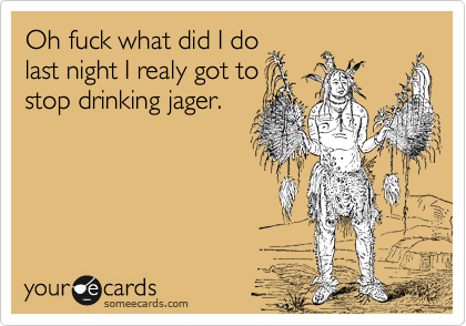 Oh fuck what did I do last night I realy got to stop drinking jager.