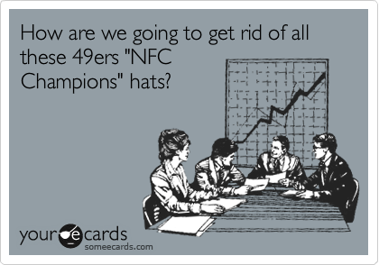 "How are we going to get rid of all these 49ers ""NFC  Champions"" hats?"
