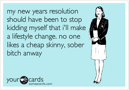 my new years resolution should have been to stop kidding myself that i'll make a lifestyle change. no one likes a cheap skinny, sober bitch anway