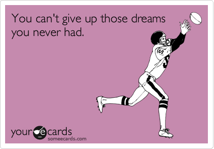 You can't give up those dreams you never had.