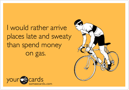 I would rather arrive places late and sweaty than spend money           on gas.