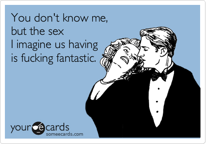 You don't know me, but the sex  I imagine us having is fucking fantastic.