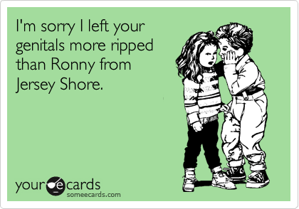 I'm sorry I left your genitals more ripped than Ronny from Jersey Shore.