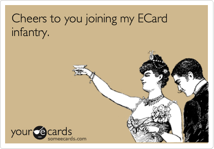 Cheers to you joining my ECard infantry.