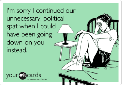 I'm sorry I continued our  unnecessary, political spat when I could have been going down on you instead.