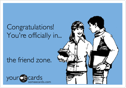 Congratulations! You're officially in...   the friend zone.