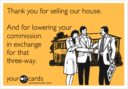 Thank you for selling our house.   And for lowering your commission  in exchange for that three-way.