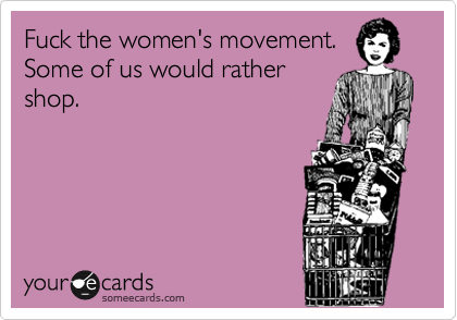 Fuck the women's movement.  Some of us would rather shop.