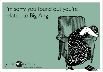 I'm sorry you found out you're related to Big Ang.