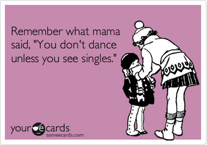 "Remember what mama said, ""You don't dance unless you see singles."""