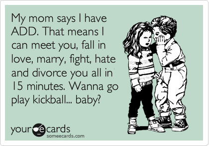 My mom says I have ADD. That means I can meet you, fall in love, marry, fight, hate and divorce you all in 15 minutes. Wanna go play kickball... baby?