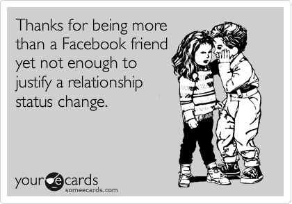 Thanks for being more  than a Facebook friend yet not enough to justify a relationship status change.