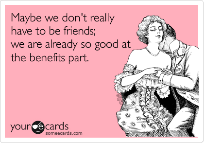 Maybe we don't really have to be friends;  we are already so good at the benefits part.