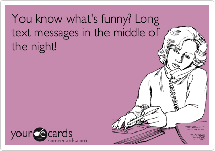 You know what's funny? Long text messages in the middle of the night!