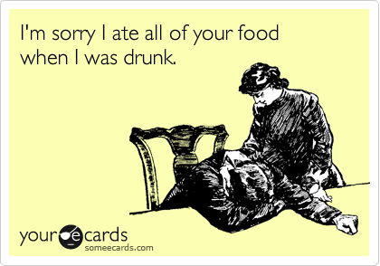 I'm sorry I ate all of your food when I was drunk.