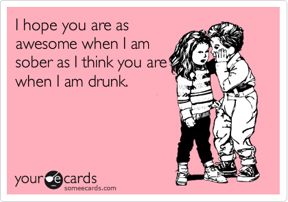 I hope you are as awesome when I am sober as I think you are when I am drunk.