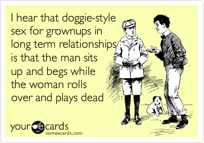 I hear that doggie-style sex for grownups in long term relationships is that the man sits up and begs while  the woman rolls over and plays dead