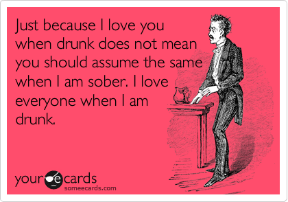 Just because I love you when drunk does not mean you should assume the same when I am sober. I love everyone when I am drunk.