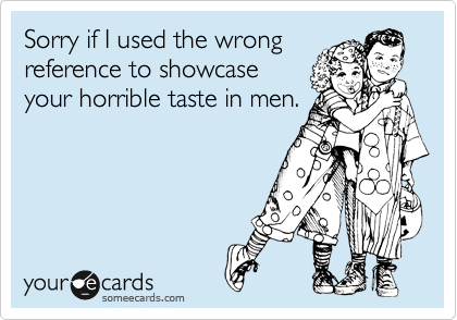 Sorry if I used the wrong reference to showcase your horrible taste in men.