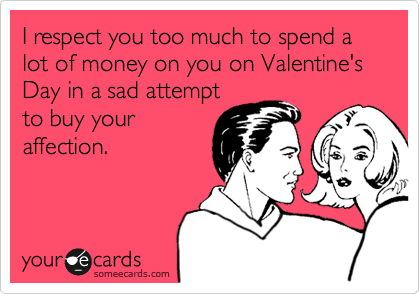 I respect you too much to spend a lot of money on you on Valentine's Day in a sad attempt to buy your affection.