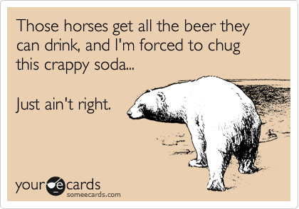 Those horses get all the beer they can drink, and I'm forced to chug this crappy soda...  Just ain't right.