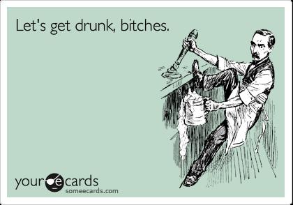 Let's get drunk, bitches.