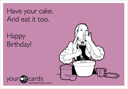 Have your cake. And eat it too.  Happy Birthday!