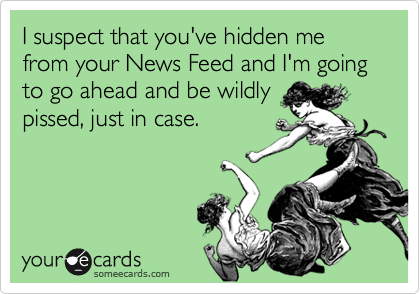 I suspect that you've hidden me from your News Feed and I'm going to go ahead and be wildly pissed, just in case.