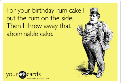 For your birthday rum cake I put the rum on the side.  Then I threw away that abominable cake.