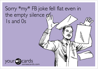 Sorry *my* FB joke fell flat even in the empty silence of 1s and 0s