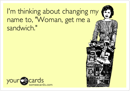 """I'm thinking about changing my name to, """"Woman, get me a sandwich."""""""