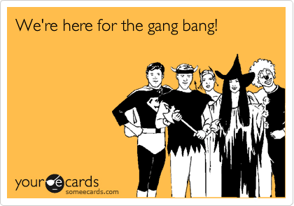 We're here for the gang bang!