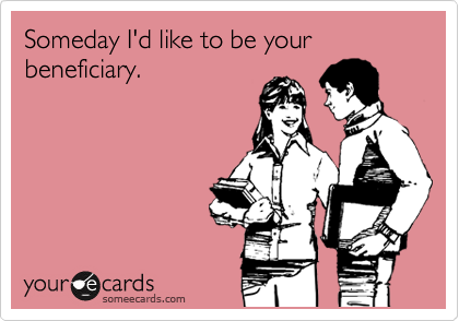 Someday I'd like to be your beneficiary.