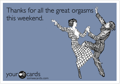 Thanks for all the great orgasms this weekend.