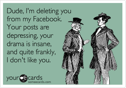 Dude, I'm deleting you from my Facebook. Your posts are depressing, your drama is insane, and quite frankly, I don't like you.