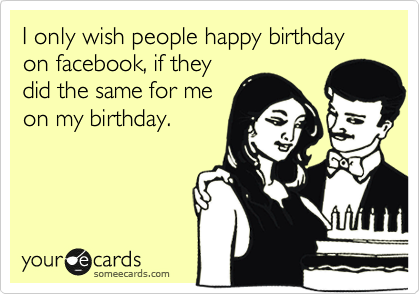 I only wish people happy birthday on facebook, if they did the same for me on my birthday.