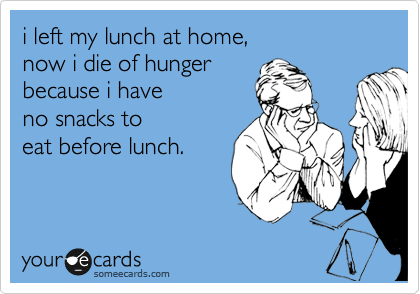 i left my lunch at home, now i die of hunger  because i have  no snacks to  eat before lunch.