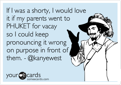 If I was a shorty, I would love  it if my parents went to  PHUKET for vacay  so I could keep pronouncing it wrong  on purpose in front of them. - @kanyewest