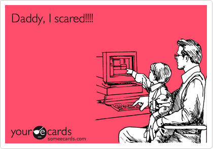 Daddy, I scared!!!!
