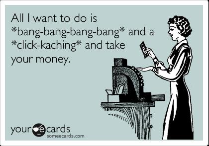 All I want to do is *bang-bang-bang-bang* and a *click-kaching* and take your money.