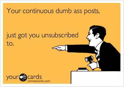 Your continuous dumb ass posts,   just got you unsubscribed to.