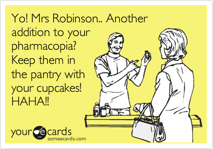 Yo! Mrs Robinson.. Another addition to your pharmacopia? Keep them in the pantry with your cupcakes! HAHA!!
