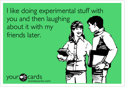 I like doing experimental stuff with you and then laughing about it with my friends later.