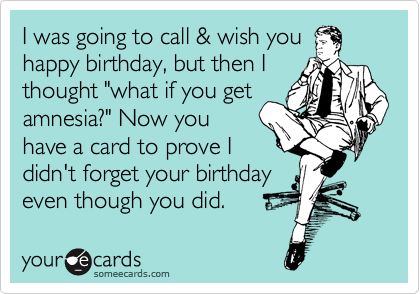 "I was going to call & wish you happy birthday, but then I thought ""what if you get amnesia?"" Now you  have a card to prove I didn't forget your birthday even though you did."